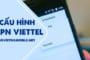 Hướng dẫn cách cài đặt cấu hình APN Viettel miễn phí